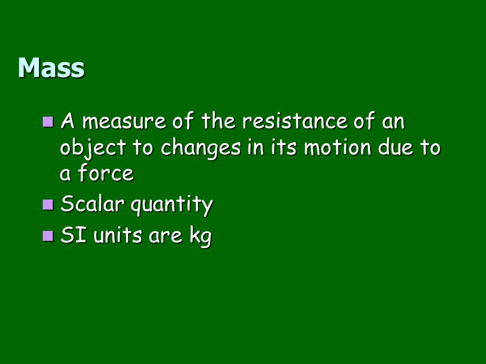 Mass A measure of the resistance of an object to changes in its motion due to a force. Scalar quantity.