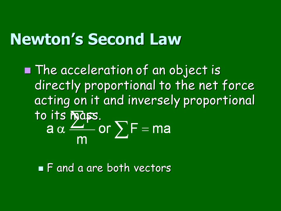 Newton's Second Law The acceleration of an object is directly proportional to the net force acting on it and inversely proportional to its mass.