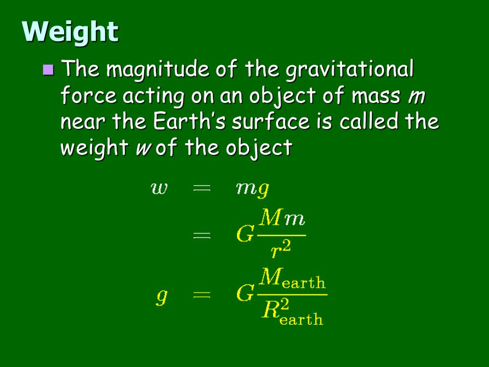 Weight The magnitude of the gravitational force acting on an object of mass m near the Earth's surface is called the weight w of the object.