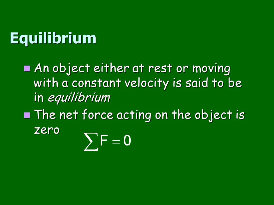 Equilibrium An object either at rest or moving with a constant velocity is said to be in equilibrium.