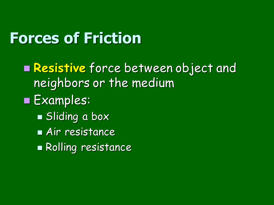 Forces of Friction Resistive force between object and neighbors or the medium. Examples: Sliding a box.