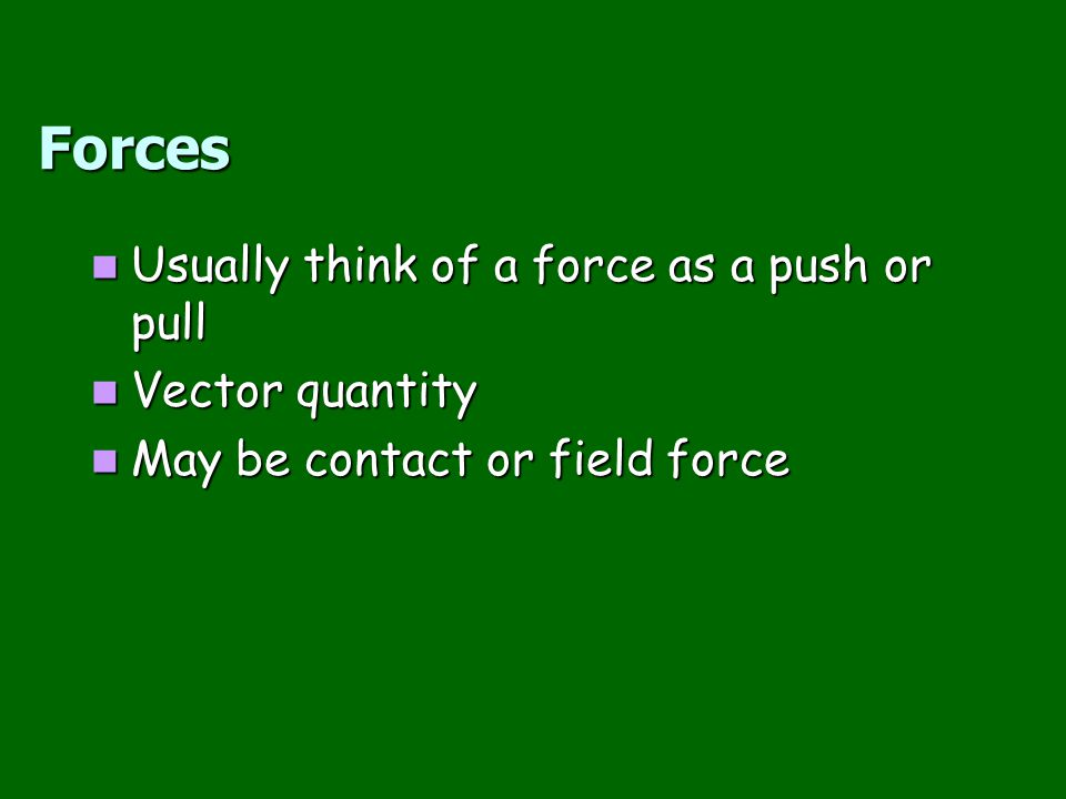 Forces Usually think of a force as a push or pull Vector quantity