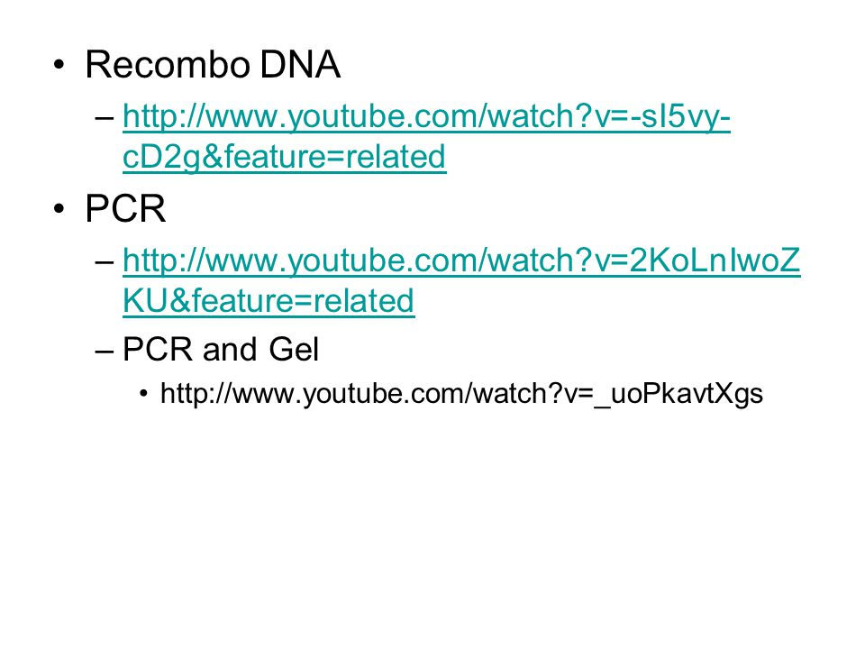 Recombo DNA http://www.youtube.com/watch v=-sI5vy-cD2g&feature=related. PCR. http://www.youtube.com/watch v=2KoLnIwoZKU&feature=related.
