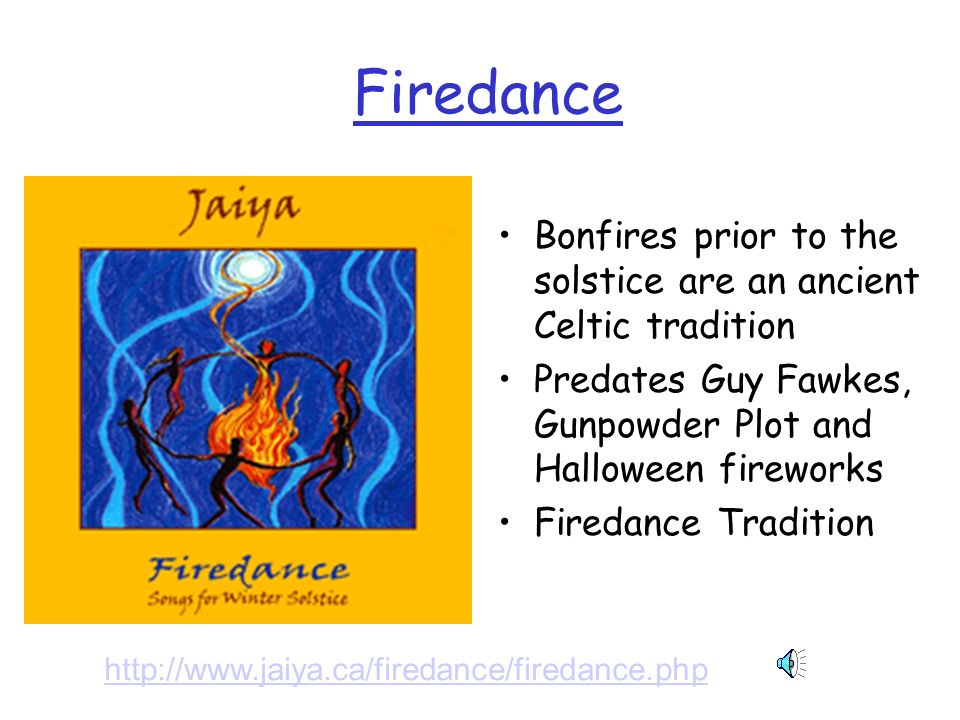 Firedance Bonfires prior to the solstice are an ancient Celtic tradition. Predates Guy Fawkes, Gunpowder Plot and Halloween fireworks.