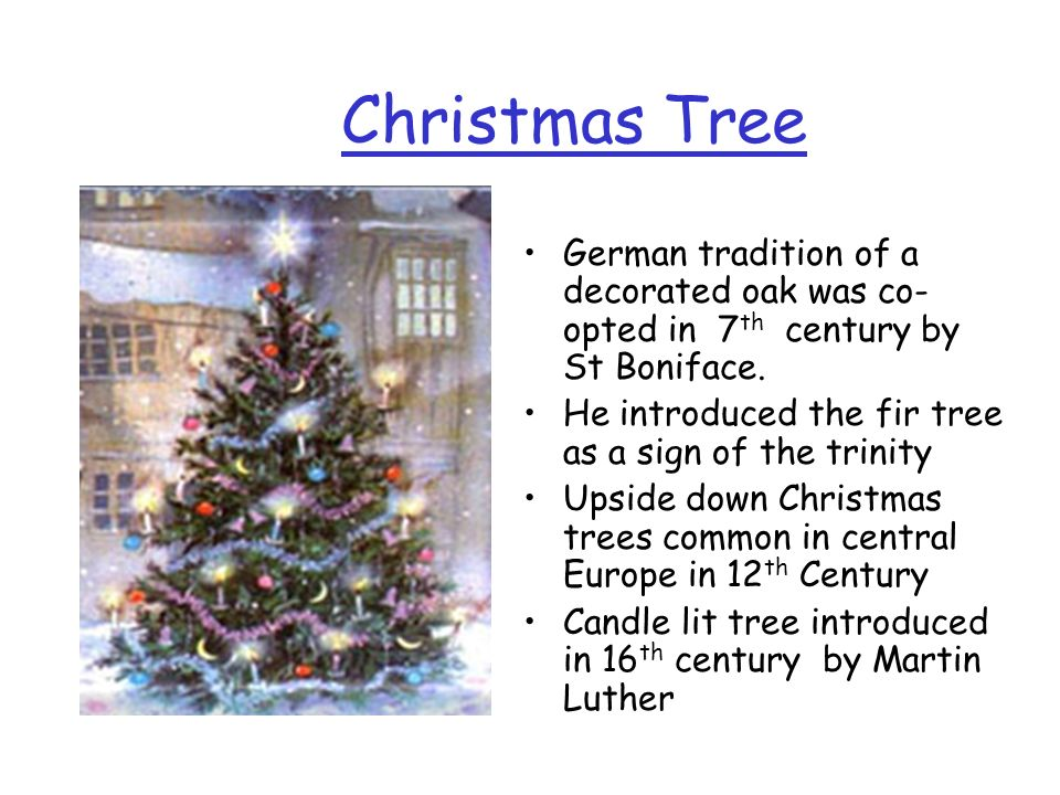 Christmas TreeGerman tradition of a decorated oak was co-opted in 7th century by St Boniface. He introduced the fir tree as a sign of the trinity.