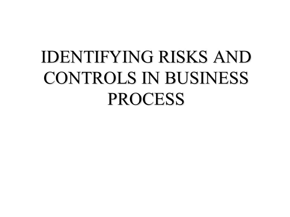 IDENTIFYING RISKS AND CONTROLS IN BUSINESS PROCESS