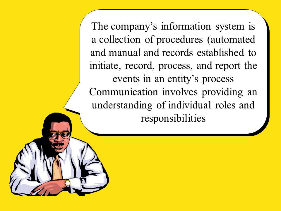 The company's information system is a collection of procedures (automated and manual and records established to initiate, record, process, and report the events in an entity's process