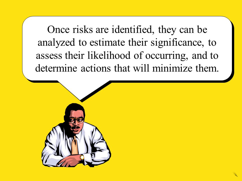 Once risks are identified, they can be analyzed to estimate their significance, to assess their likelihood of occurring, and to determine actions that will minimize them.