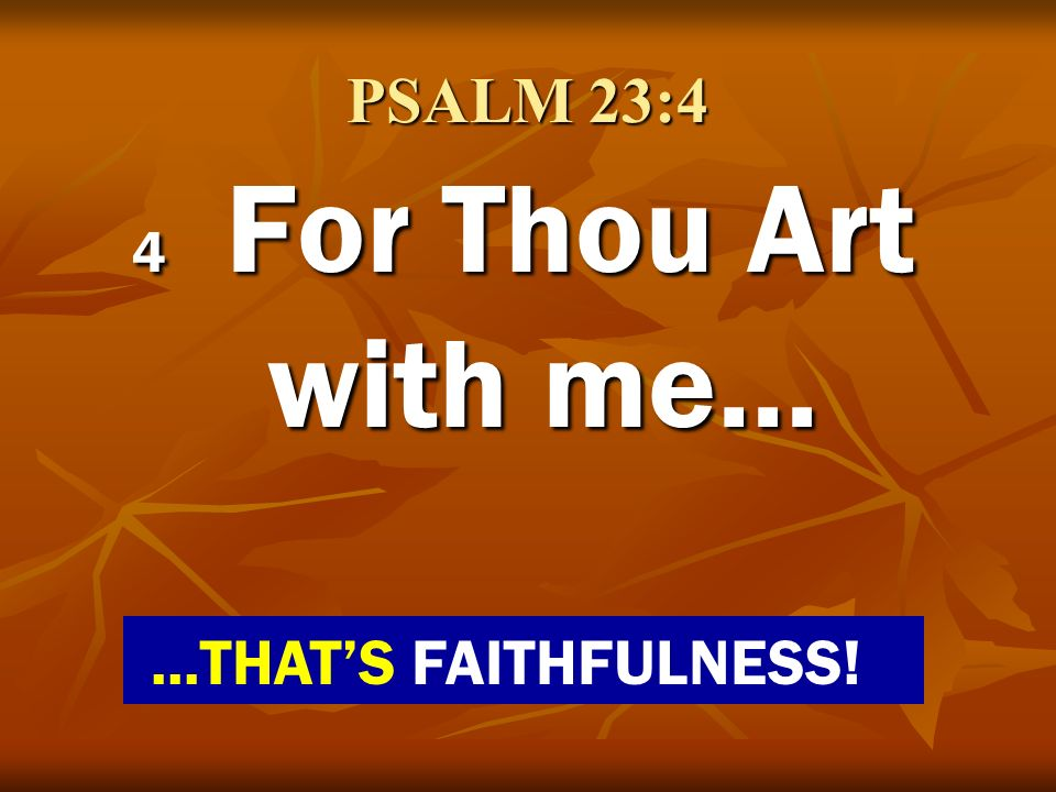 PSALM 23:4 4 For Thou Art with me… ...THAT'S FAITHFULNESS!