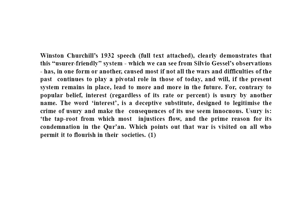 Winston Churchill's 1932 speech (full text attached), clearly demonstrates that this usurer-friendly system - which we can see from Silvio Gessel's observations - has, in one form or another, caused most if not all the wars and difficulties of the past continues to play a pivotal role in those of today, and will, if the present system remains in place, lead to more and more in the future.