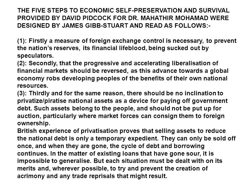THE FIVE STEPS TO ECONOMIC SELF-PRESERVATION AND SURVIVAL PROVIDED BY DAVID PIDCOCK FOR DR. MAHATHIR MOHAMAD WERE DESIGNED BY JAMES GIBB-STUART AND READ AS FOLLOWS:-