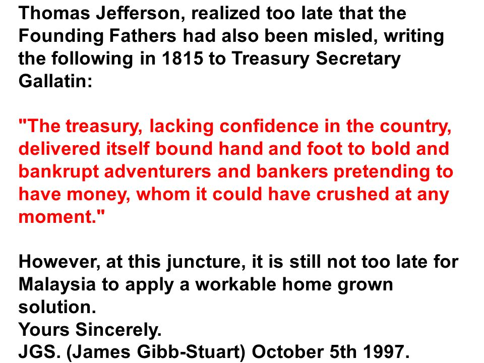 Thomas Jefferson, realized too late that the Founding Fathers had also been misled, writing the following in 1815 to Treasury Secretary Gallatin: