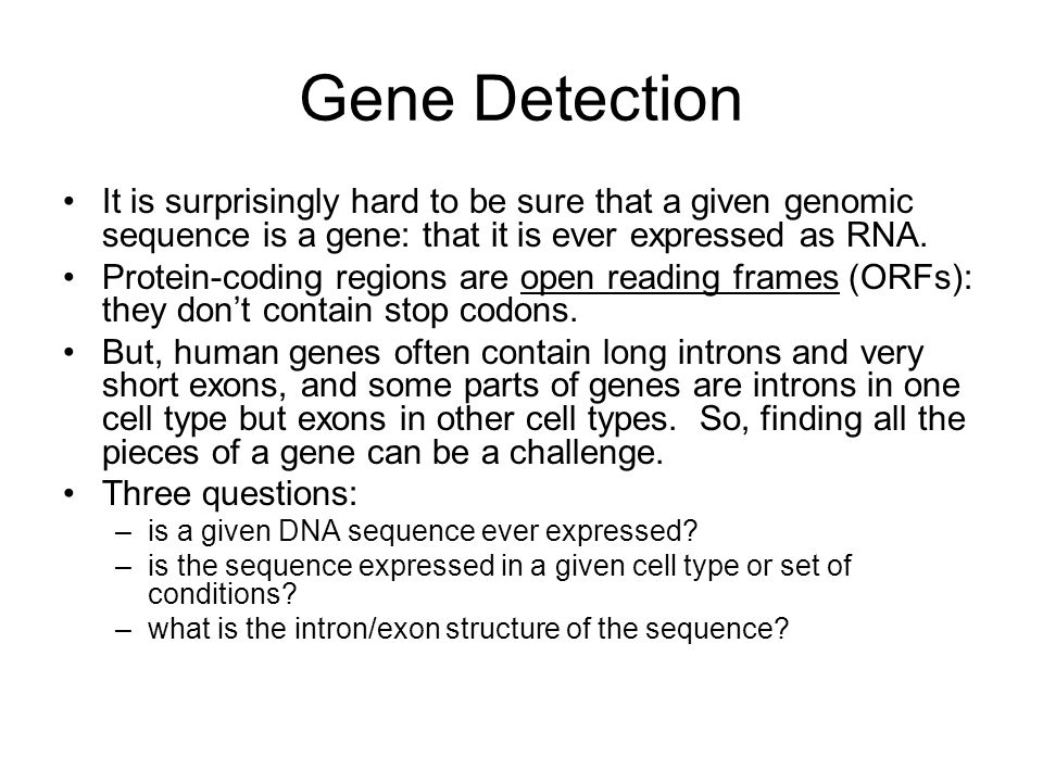 Gene Detection It is surprisingly hard to be sure that a given genomic sequence is a gene: that it is ever expressed as RNA.