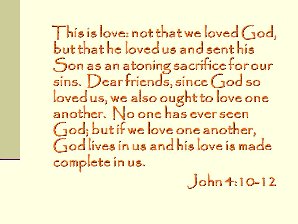This is love: not that we loved God, but that he loved us and sent his Son as an atoning sacrifice for our sins. Dear friends, since God so loved us, we also ought to love one another. No one has ever seen God; but if we love one another, God lives in us and his love is made complete in us.