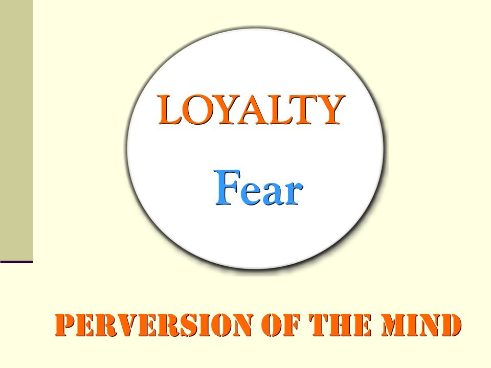 LOYALTY Fear Perversion of the Mind