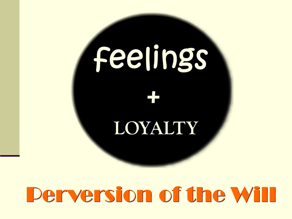 feelings + LOYALTY Perversion of the Will