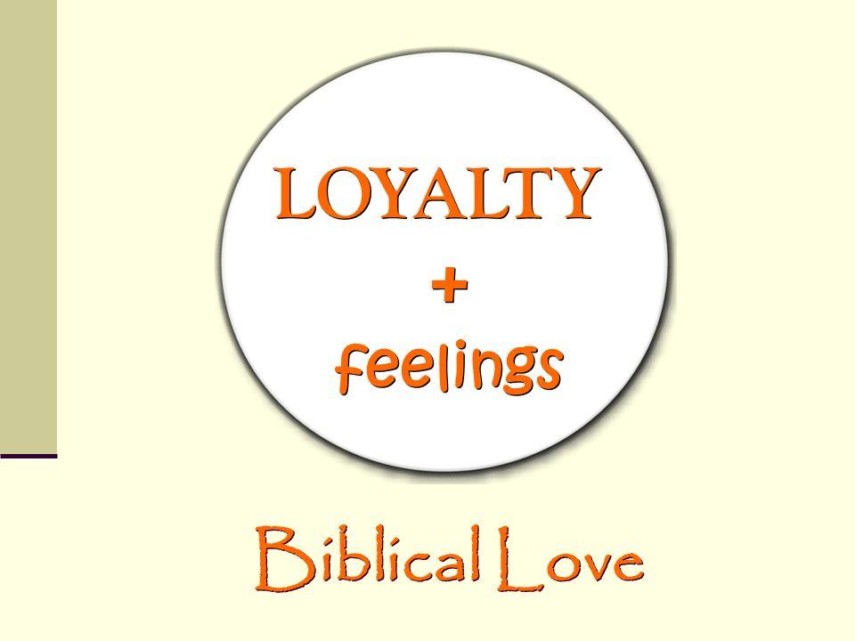 LOYALTY + feelings Biblical Love