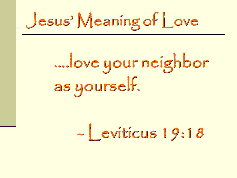 ….love your neighbor as yourself. - Leviticus 19:18