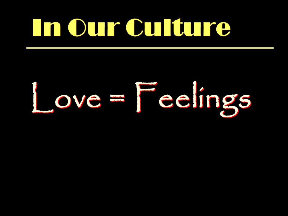 In Our Culture Love = Feelings