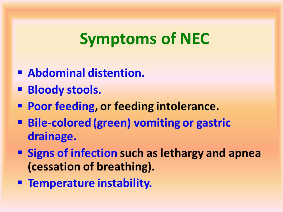 Symptoms of NEC Abdominal distention. Bloody stools.