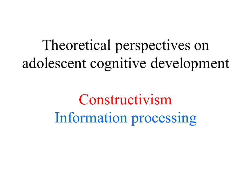 Theoretical perspectives on adolescent cognitive development Constructivism Information processing