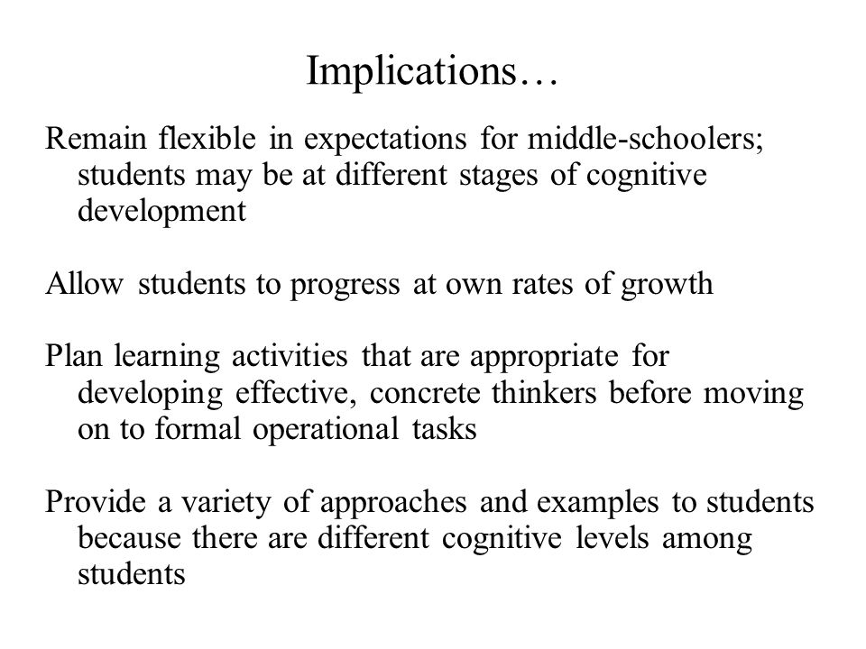 Implications… Remain flexible in expectations for middle-schoolers; students may be at different stages of cognitive development.