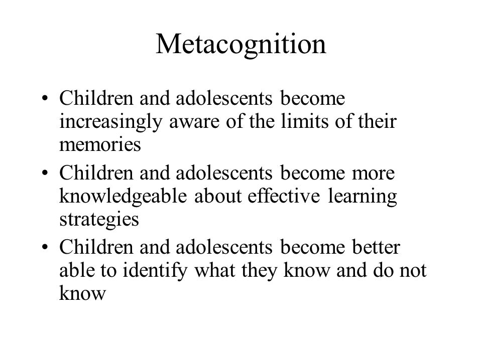 Metacognition Children and adolescents become increasingly aware of the limits of their memories.