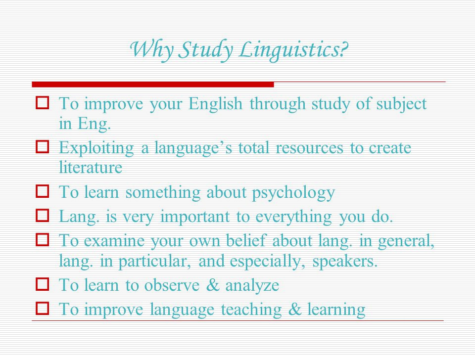Why Study Linguistics To improve your English through study of subject in Eng. Exploiting a language's total resources to create literature.