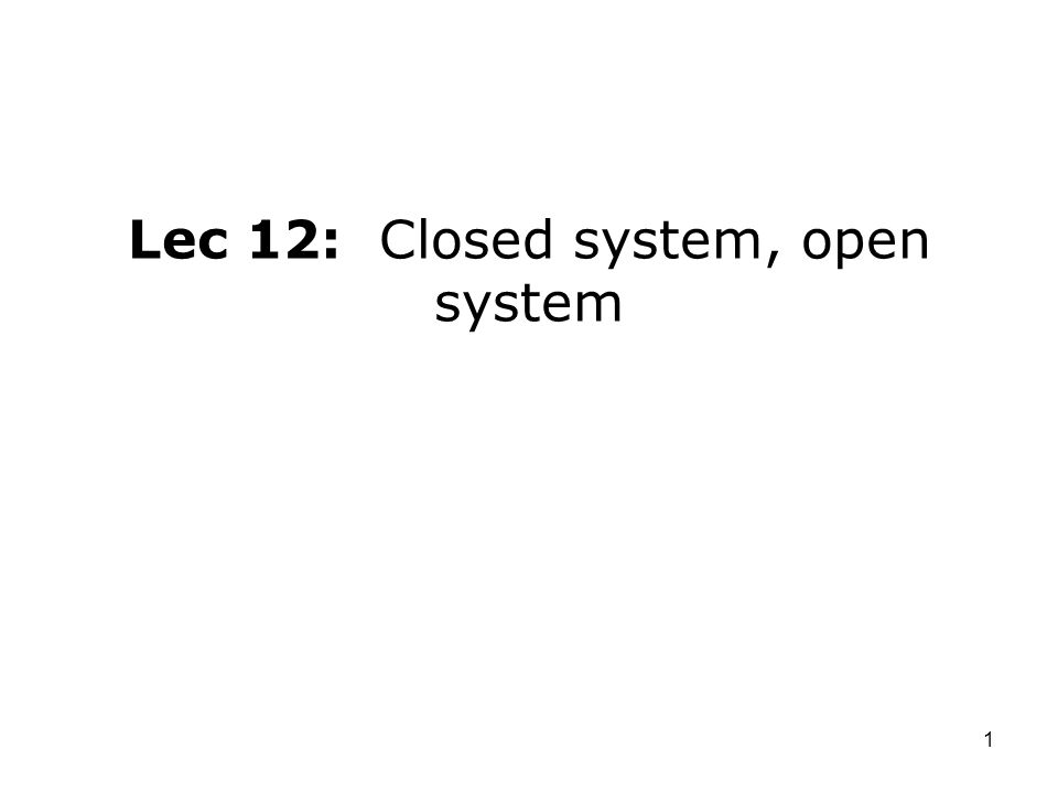 Lec 12: Closed system, open system