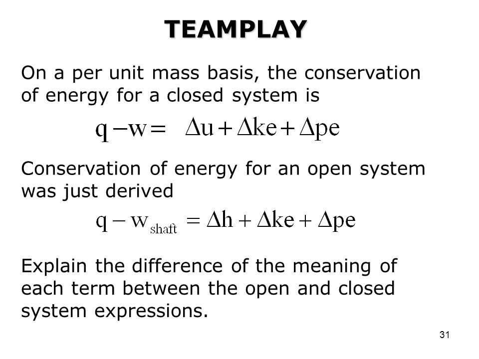 TEAMPLAY On a per unit mass basis, the conservation of energy for a closed system is. Conservation of energy for an open system was just derived.