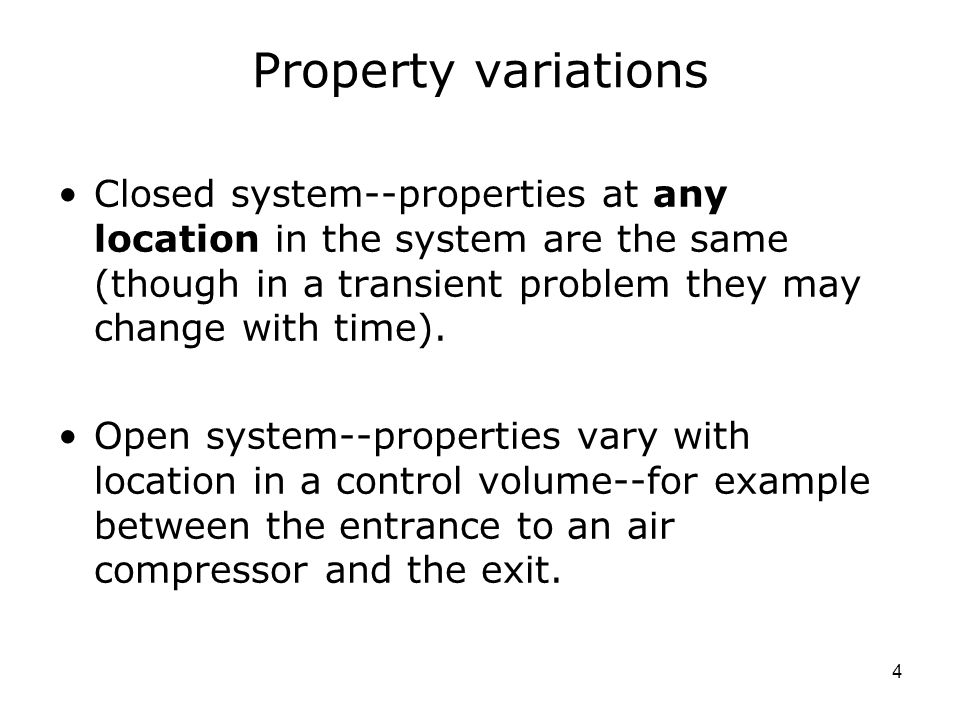 Property variations Closed system--properties at any location in the system are the same (though in a transient problem they may change with time).