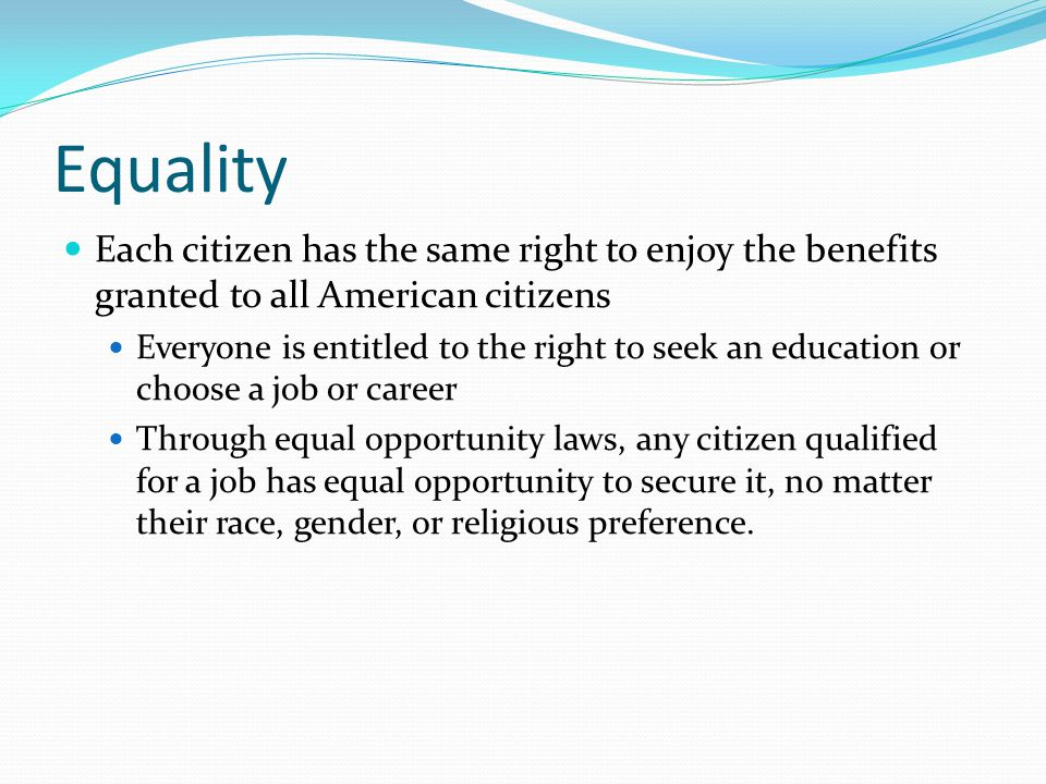 Equality Each citizen has the same right to enjoy the benefits granted to all American citizens.