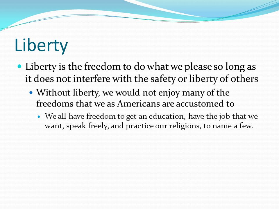 Liberty Liberty is the freedom to do what we please so long as it does not interfere with the safety or liberty of others.