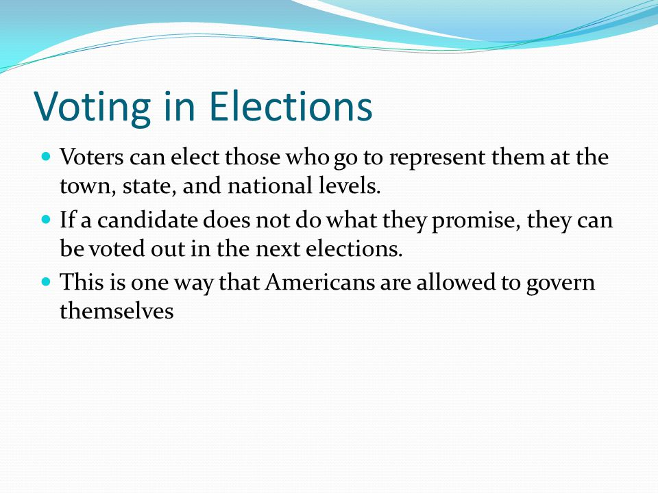 Voting in Elections Voters can elect those who go to represent them at the town, state, and national levels.