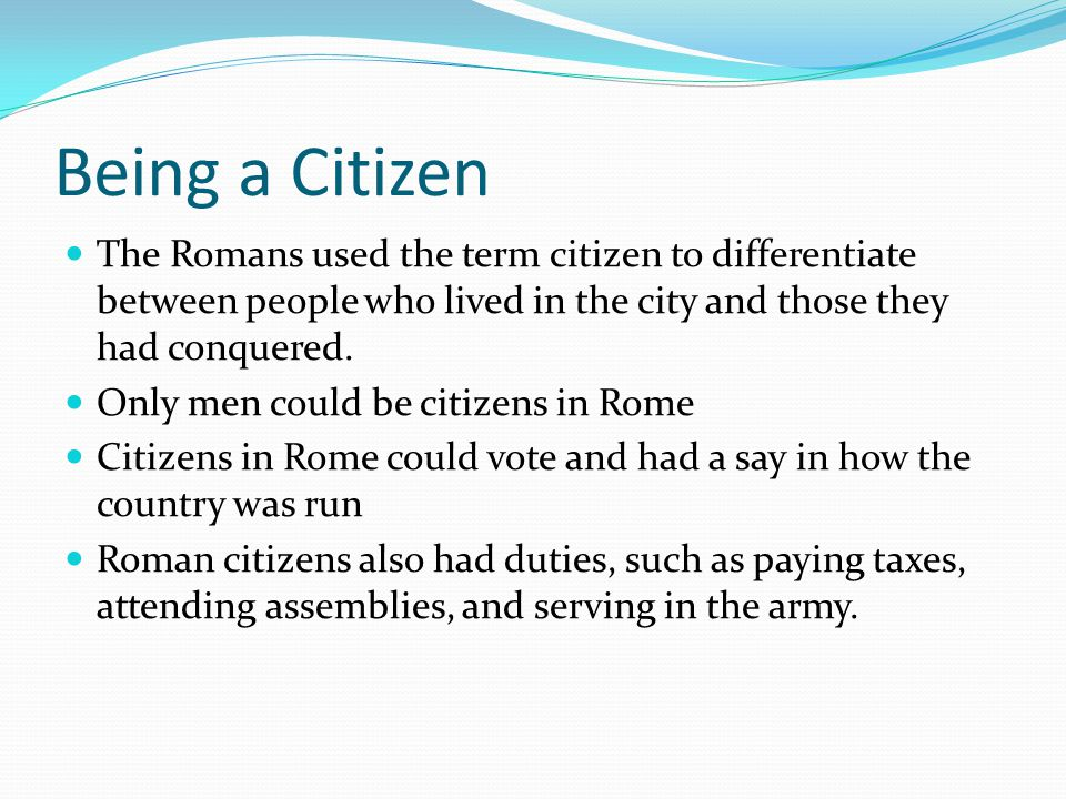 Being a Citizen The Romans used the term citizen to differentiate between people who lived in the city and those they had conquered.