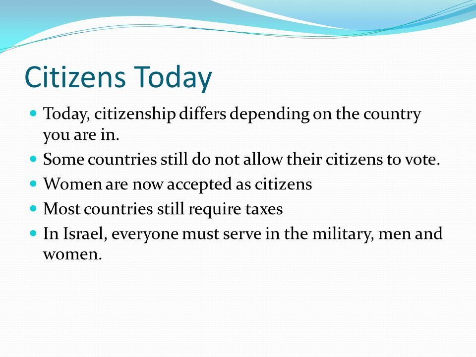 Citizens Today Today, citizenship differs depending on the country you are in. Some countries still do not allow their citizens to vote.