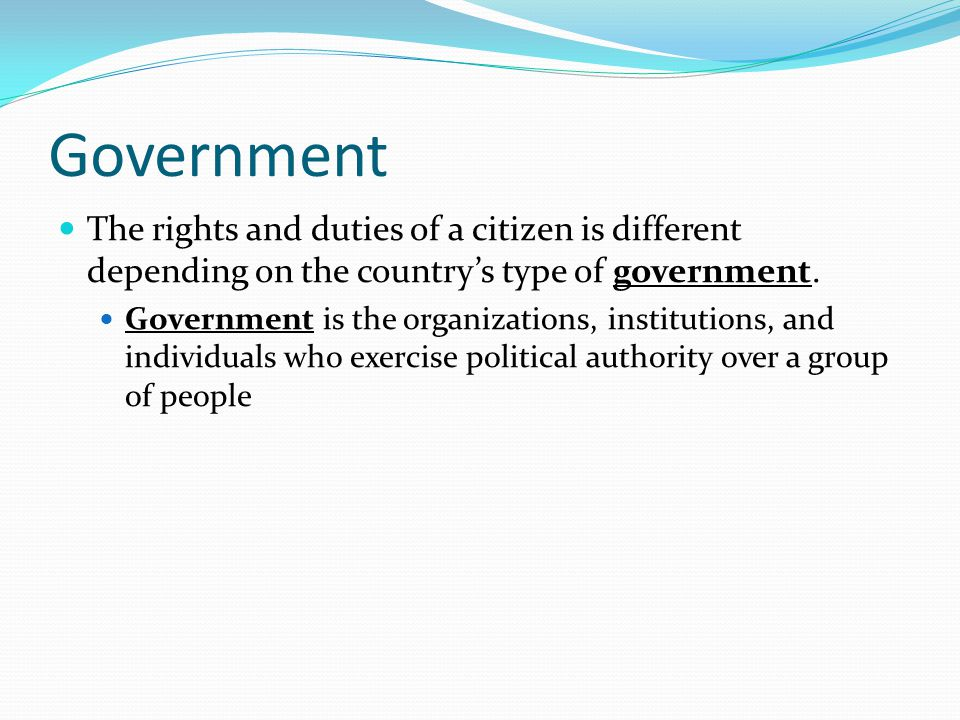 Government The rights and duties of a citizen is different depending on the country's type of government.