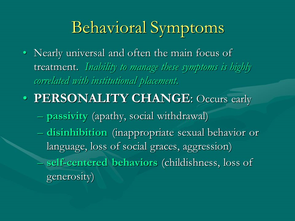 Behavioral Symptoms PERSONALITY CHANGE: Occurs early