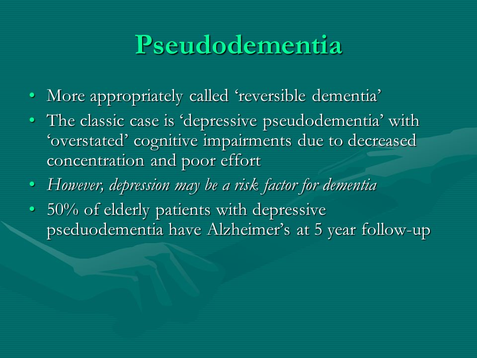 Pseudodementia More appropriately called 'reversible dementia'