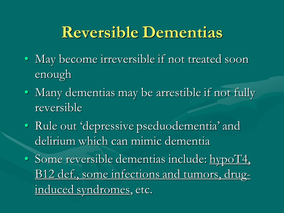 Reversible Dementias May become irreversible if not treated soon enough. Many dementias may be arrestible if not fully reversible.
