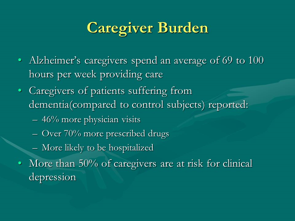 Caregiver Burden Alzheimer's caregivers spend an average of 69 to 100 hours per week providing care.