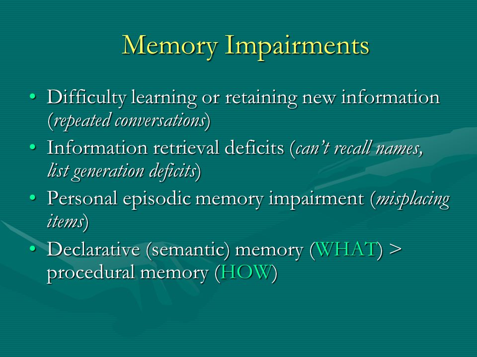 Memory Impairments Difficulty learning or retaining new information (repeated conversations)