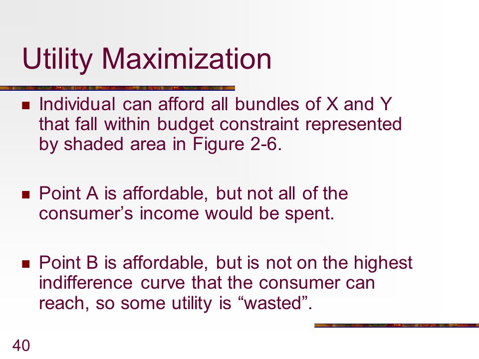 Utility Maximization Individual can afford all bundles of X and Y that fall within budget constraint represented by shaded area in Figure 2-6.