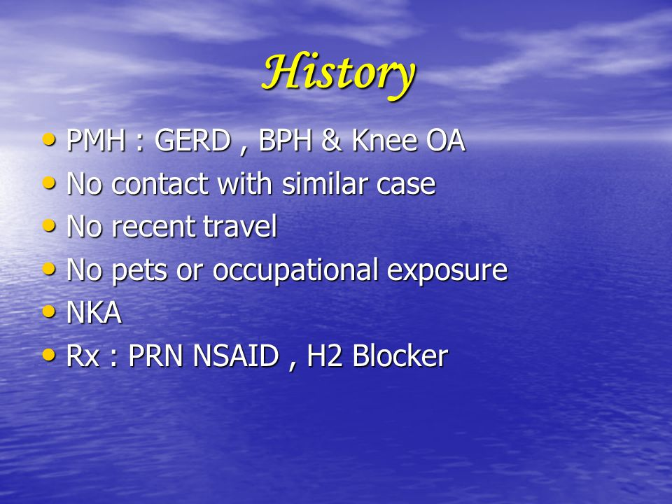 History PMH : GERD , BPH & Knee OA No contact with similar case