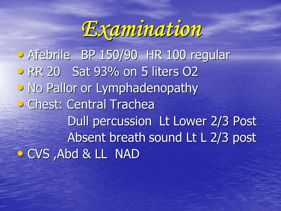 Examination Afebrile BP 150/90 HR 100 regular