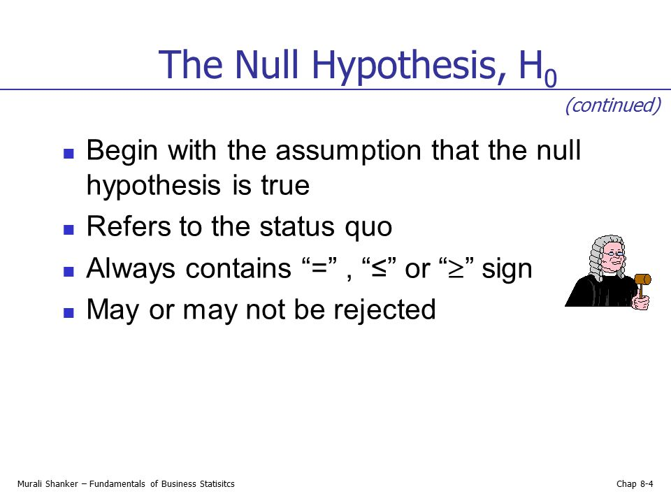 The Null Hypothesis, H0 (continued) Begin with the assumption that the null hypothesis is true. Refers to the status quo.
