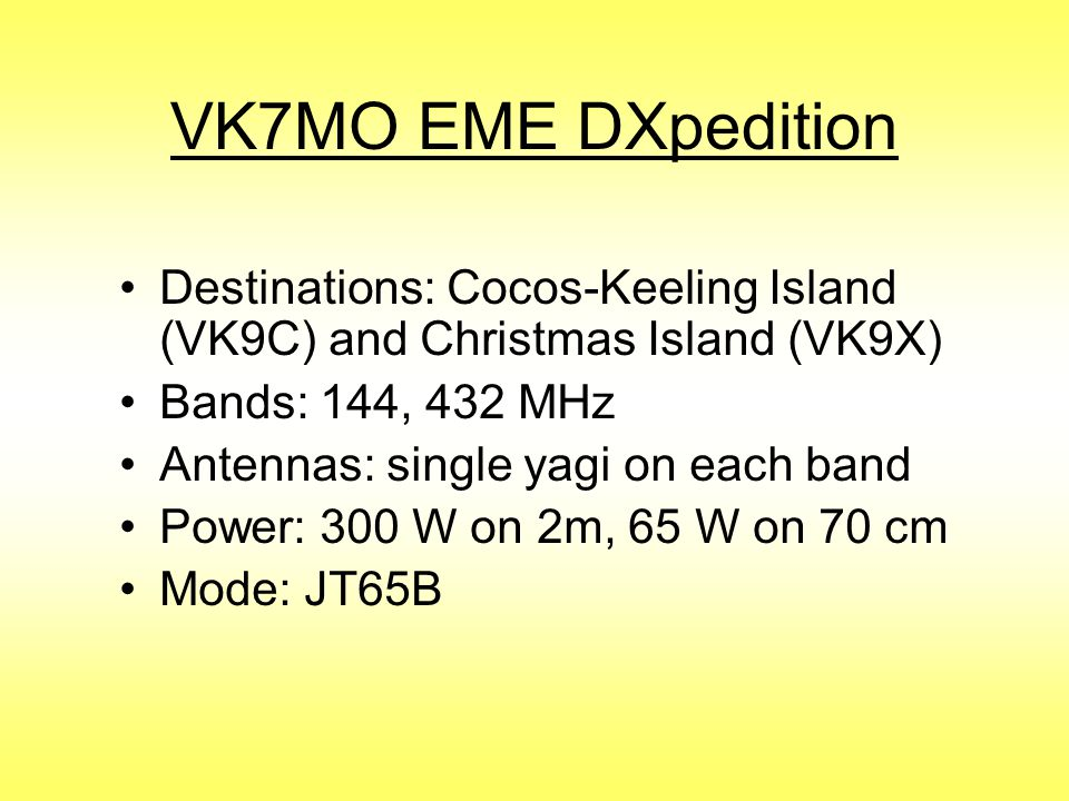 VK7MO EME DXpedition Destinations: Cocos-Keeling Island (VK9C) and Christmas Island (VK9X) Bands: 144, 432 MHz.
