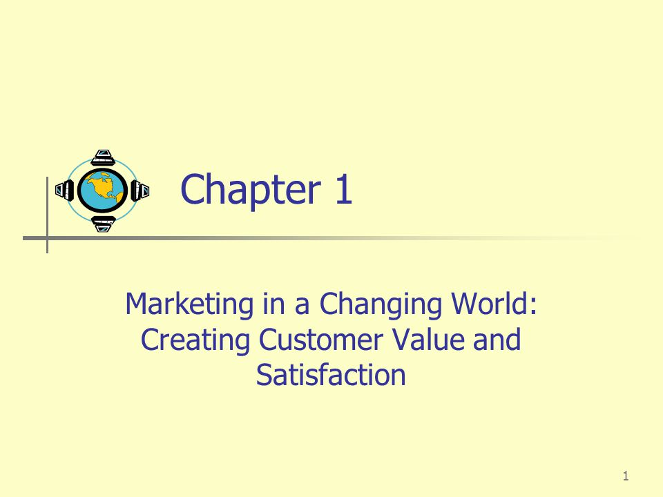 Chapter 1 Marketing in a Changing World: Creating Customer Value and Satisfaction