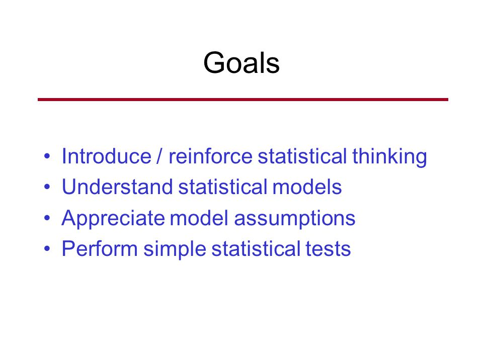 Goals Introduce / reinforce statistical thinking