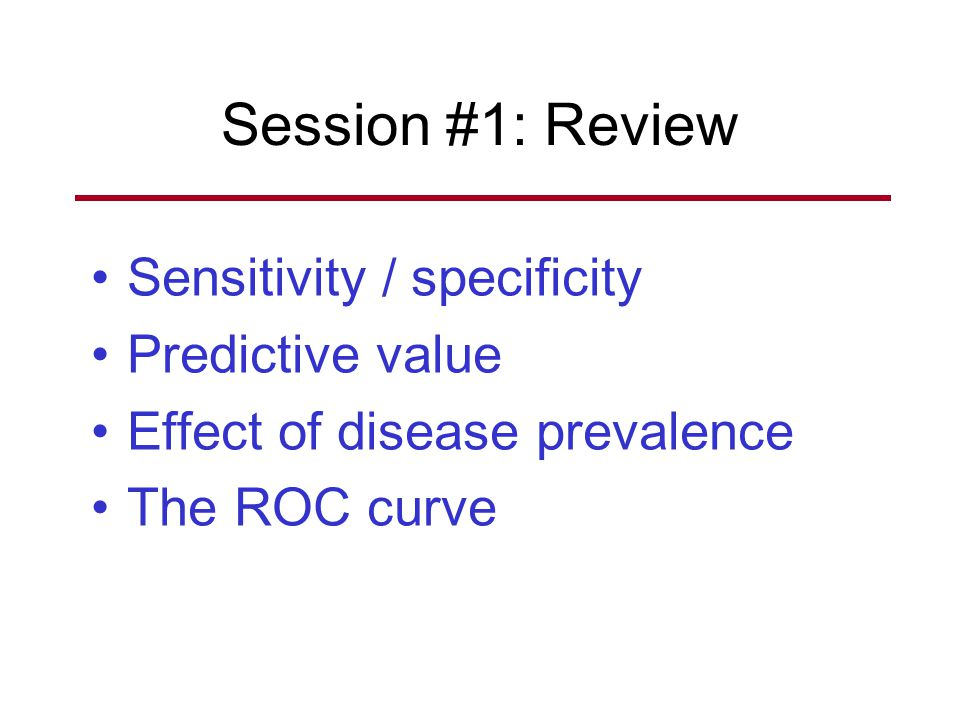 Session #1: Review Sensitivity / specificity Predictive value